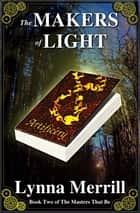 The Makers of Light: Book Two of The Masters That Be ebook by Lynna Merrill