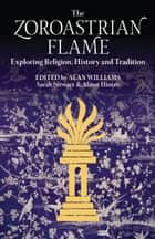 The Zoroastrian Flame - Exploring Religion, History and Tradition ebook by Sarah Stewart, Alan Williams, Almut Hintze