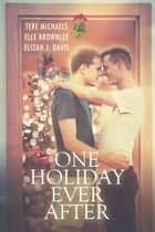One Holiday Ever After ebook by Tere Michaels, Elizah J. Davis, Elle Brownlee