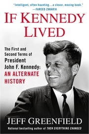 If Kennedy Lived - The First and Second Terms of President John F. Kennedy: An Alternate History ebook by Jeff Greenfield
