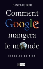 Comment Google mangera le monde eBook by Daniel Ichbiah
