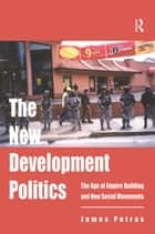 The New Development Politics - The Age of Empire Building and New Social Movements ebook by James Petras
