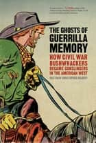 The Ghosts of Guerrilla Memory - How Civil War Bushwhackers Became Gunslingers in the American West ebook by Matthew Hulbert, Stephen Berry, Amy Taylor