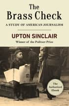 The Brass Check - A Study of American Journalism ebook by Upton Sinclair
