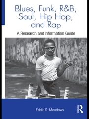 Blues, Funk, Rhythm and Blues, Soul, Hip Hop, and Rap - A Research and Information Guide ebook by Eddie  S. Meadows