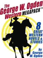 The George W. Ogden Western MEGAPACK ™: 8 Classic Novels and Stories ebook by George W. Ogden George W. George W. Ogden Ogden