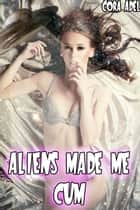 Aliens Made Me Cum ebook by Cora Adel
