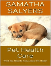Pet Health Care: What You Need to Know About Pet Health ebook by Samatha Salyers