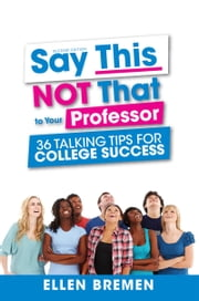 Say This, NOT That to Your Professor - 36 Talking Tips for College Success ebook by Ellen Bremen
