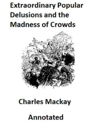 Memoirs of Extraordinary Popular Delusions and the Madness of Crowds (Illustrated and Annotated) ebook by Charles Mackay