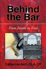 BEHIND THE BAR - FROM INTAKE TO TRIAL ebook by CATHERINE ASTL, CLA, CP