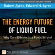 Energy Future of Liquid Fuel - Why Corn Ethanol Is a Fuel's Errand, The ebook by Robert U. Ayres,Edward H. Ayres