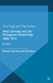 West Germany and the Portuguese Dictatorship, 1968–1974 - Between Cold War and Colonialism ebook by R. Lopes