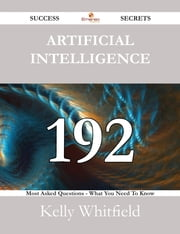 Artificial Intelligence 192 Success Secrets - 192 Most Asked Questions On Artificial Intelligence - What You Need To Know ebook by Kelly Whitfield