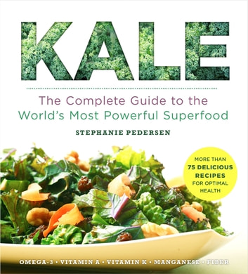 Kale - The Complete Guide to the World's Most Powerful Superfood ebook by Stephanie Pedersen