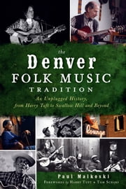 The Denver Folk Music Tradition - An Unplugged History, from Harry Tuft to Swallow Hill and Beyond ebook by Paul Malkoski,Harry Tuft,Tom Scharf