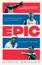 Epic - In Search of the Soul of Sport and Why It Matters ebook by Simon Barnes