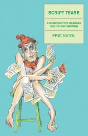Script Tease - A Wordsmith's Waxings on Life and Writing ebook by Eric Nicol
