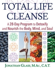 Total Life Cleanse - A 28-Day Program to Detoxify and Nourish the Body, Mind, and Soul ebook by Jonathan Glass, M.Ac., C.A.T.,...