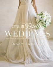 Style Me Pretty Weddings - Inspiration and Ideas for an Unforgettable Celebration ebook by Abby Larson