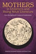 Mothers in Children's and Young Adult Literature - From the Eighteenth Century to Postfeminism ebook by Lisa Rowe Fraustino, Karen Coats