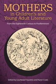 Mothers in Children's and Young Adult Literature - From the Eighteenth Century to Postfeminism ebook by Lisa Rowe Fraustino,Karen Coats