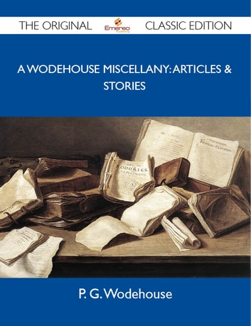 A Wodehouse Miscellany: Articles & Stories - The Original Classic Edition ebook by Wodehouse P