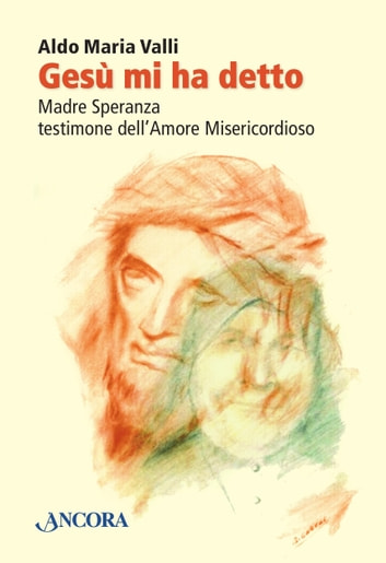 Gesù mi ha detto. Madre Speranza testimone dell'Amore Misericordioso ebook by Aldo Maria Valli