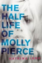 The Half Life of Molly Pierce ebook by Katrina Leno