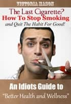 The Last Cigarette?: How to Stop Smoking and Quit The Habit For Good! - An Idiots Guide to Better Health and Wellness ebook by Victoria Mason