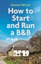 How to Start and Run a B&B, 4th Edition ebook by Stewart Whyte