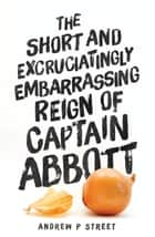 The Short and Excruciatingly Embarrassing Reign of Captain Abbott ebook by Andrew P Street