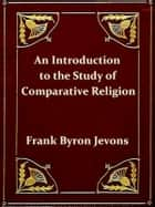 An Introduction to the Study of Comparative Religion ebook by Frank Byron Jevons