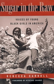 Sugar in the Raw - Voices of Young Black Girls in America ebook by Rebecca Carroll,Ntozake Shange