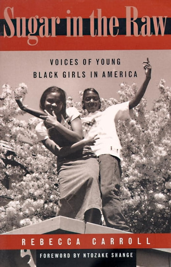 Sugar in the Raw - Voices of Young Black Girls in America ebook by Rebecca Carroll