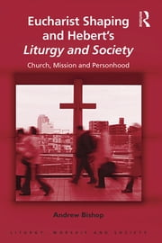 Eucharist Shaping and Hebert's Liturgy and Society - Church, Mission and Personhood ebook by Andrew Bishop