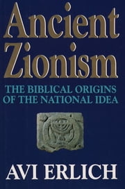 Ancient Zionism - The Biblical Origins of the National Idea ebook by Avi Erlich