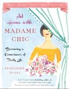 At Home with Madame Chic - Becoming a Connoisseur of Daily Life eBook by Jennifer L. Scott
