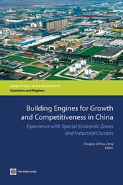 Building Engines For Growth And Competitiveness In China: Experience With Special Economic Zones And Industrial Clusters ebook by Zeng Douglas Zhihua