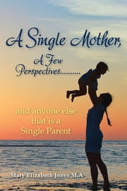 A Single Mother, A Few Perspectives..And Anyone Else That is a Single Parent ebook by Mary Elizabeth Jones M.A.