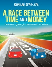 A Race Between Time and Money: Domino's Quest for Retirement Wisdom ebook by John Lau, CFP®, CPA