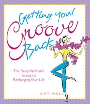 Getting Your Groove Back - The Sassy Woman's Guide to Recharging Your Life ebook by Amy Hall