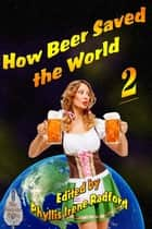 How Beer Saved the World 2 - How Beer Saved the World ebook by Irene Radford, M.H. Bonham, Esther Jones,...