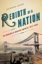 Rebirth of a Nation - The Making of Modern America, 1877-1920 ebook by Jackson Lears