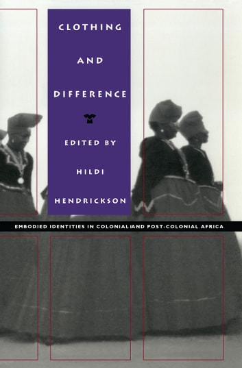 Clothing and Difference - Embodied Identities in Colonial and Post-Colonial Africa ebook by