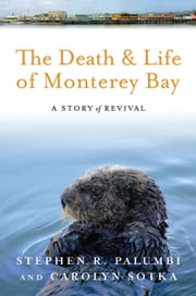 The Death and Life of Monterey Bay - A Story of Revival ebook by Stephen R Palumbi,Carolyn Sotka