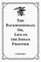 The Backwoodsman; Or, Life on the Indian Frontier ebook by Unknown