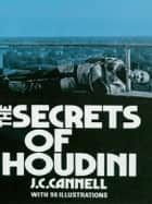 The Secrets of Houdini ebook by J. C. Cannell