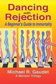Dancing with Rejection: A Beginner's Guide to Immortality - A Beginner's Guide to Immortality ebook by Michael R. Gaudet