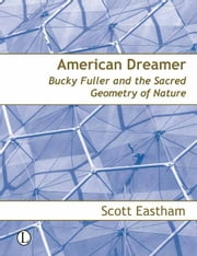 American Dreamer - Bucky Fuller and the Sacred Geometry of Nature ebook by Scott Eastham